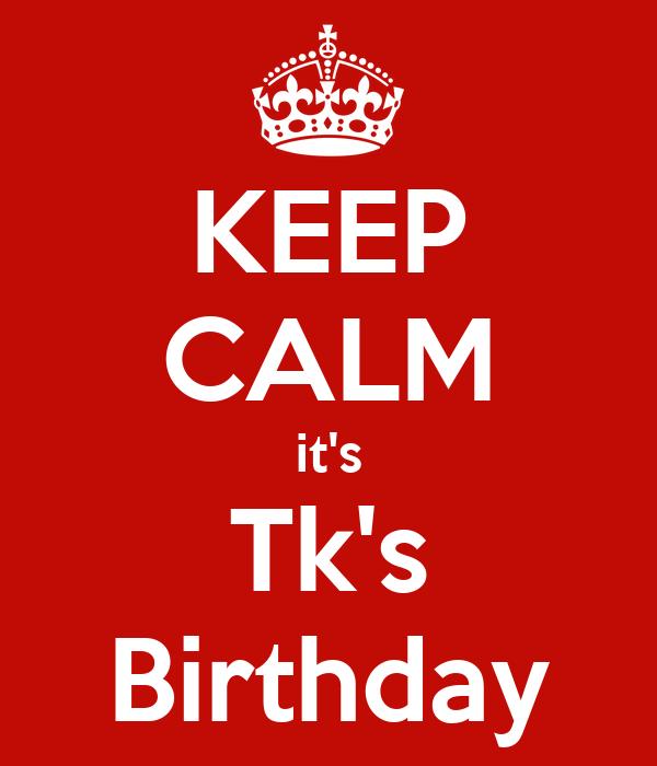 KEEP CALM it's Tk's Birthday