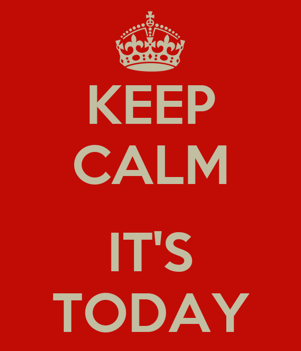 KEEP CALM  IT'S TODAY
