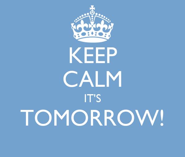 KEEP CALM IT'S TOMORROW!