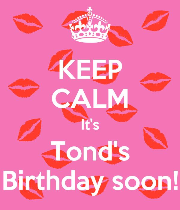 KEEP CALM It's Tond's Birthday soon!