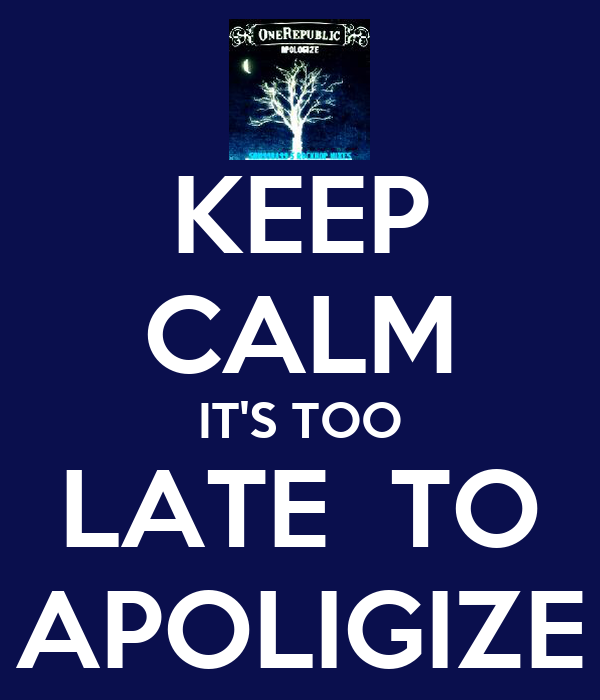 KEEP CALM IT'S TOO LATE  TO APOLIGIZE