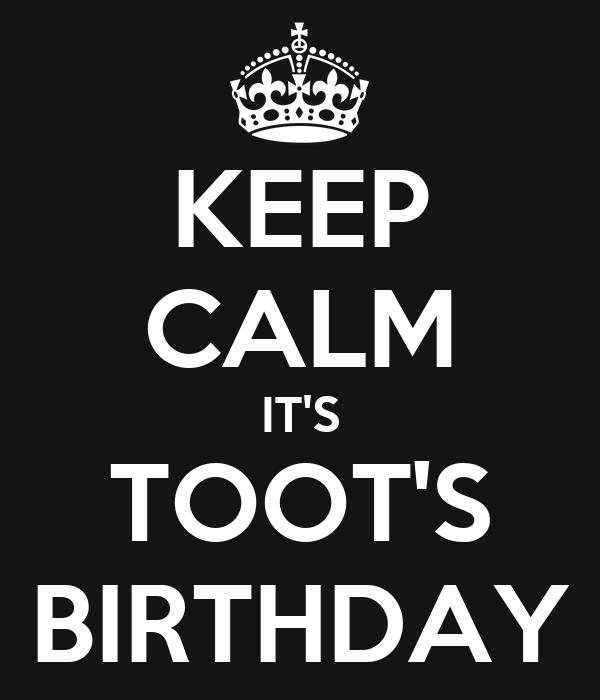 KEEP CALM IT'S TOOT'S BIRTHDAY