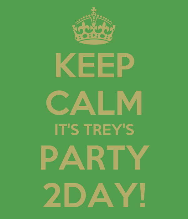 KEEP CALM IT'S TREY'S PARTY 2DAY!