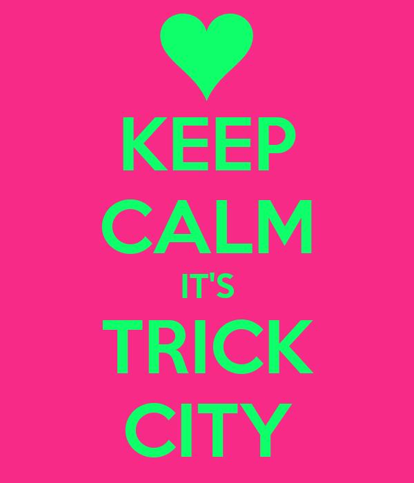 KEEP CALM IT'S TRICK CITY