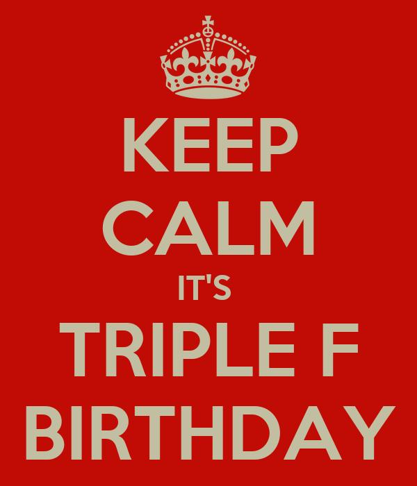 KEEP CALM IT'S  TRIPLE F BIRTHDAY