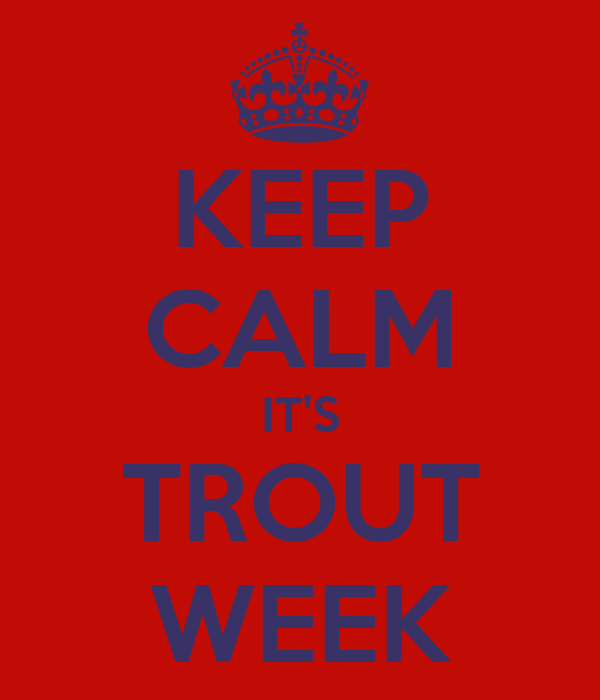 KEEP CALM IT'S TROUT WEEK