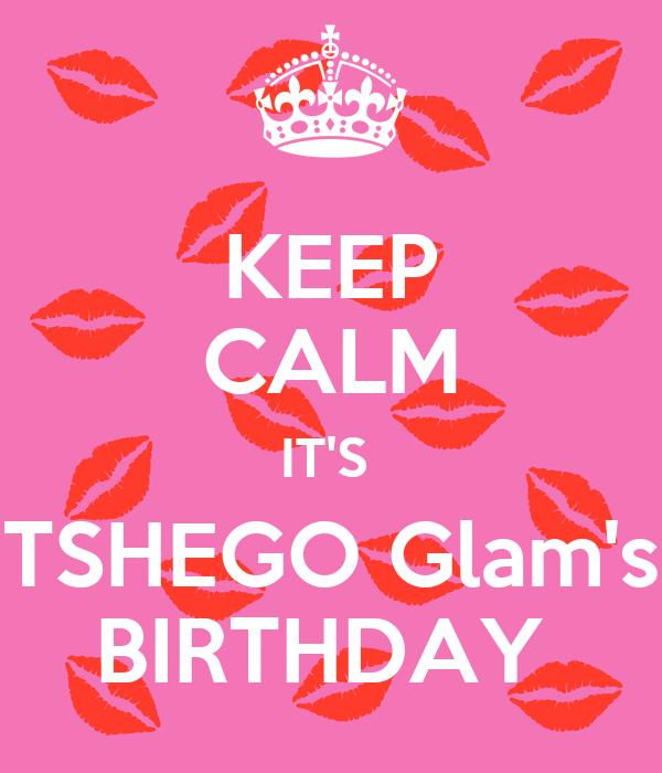 KEEP CALM IT'S  TSHEGO Glam's BIRTHDAY