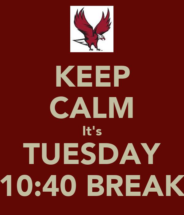 KEEP CALM It's TUESDAY 10:40 BREAK