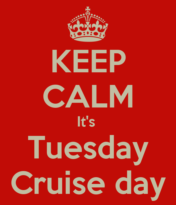 KEEP CALM It's  Tuesday Cruise day