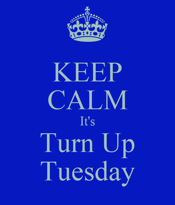 KEEP CALM It's Turn Up Tuesday
