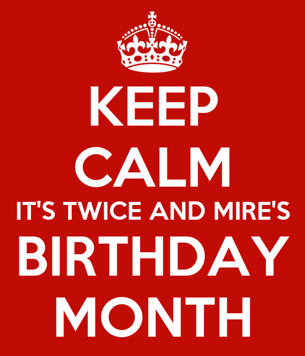 KEEP CALM IT'S TWICE AND MIRE'S BIRTHDAY MONTH