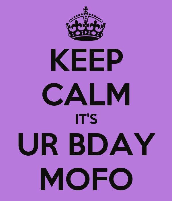 KEEP CALM IT'S UR BDAY MOFO