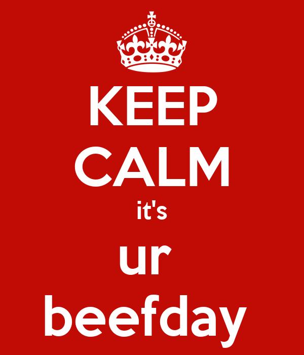 KEEP CALM it's ur  beefday