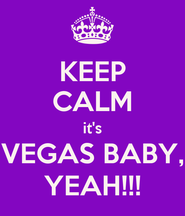 KEEP CALM it's VEGAS BABY, YEAH!!!