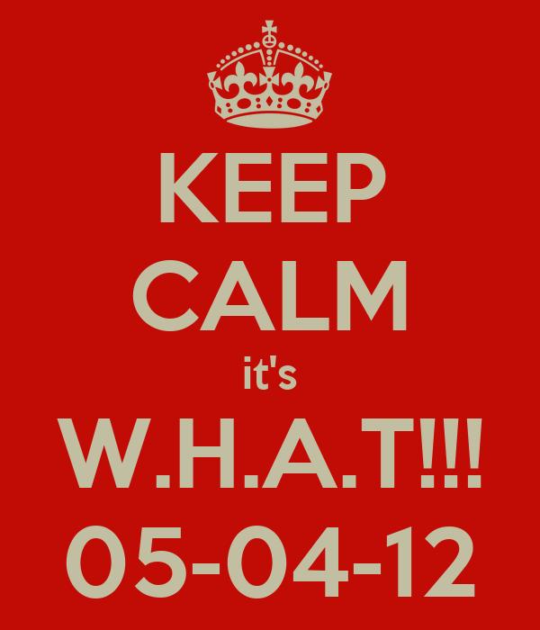 KEEP CALM it's W.H.A.T!!! 05-04-12
