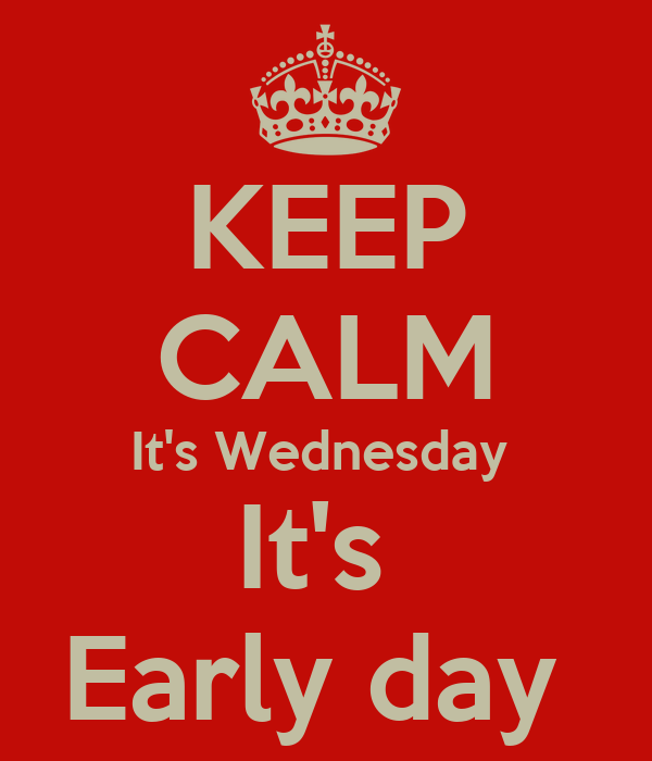 KEEP CALM It's Wednesday  It's  Early day