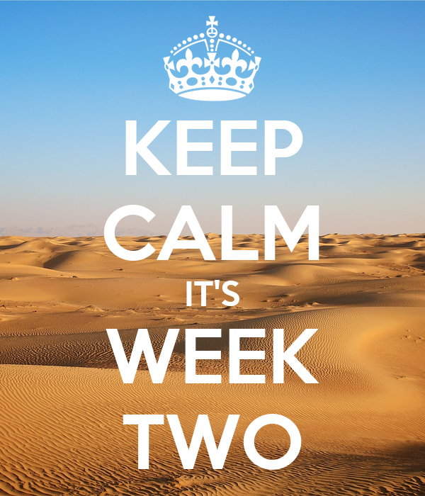 KEEP CALM IT'S WEEK TWO