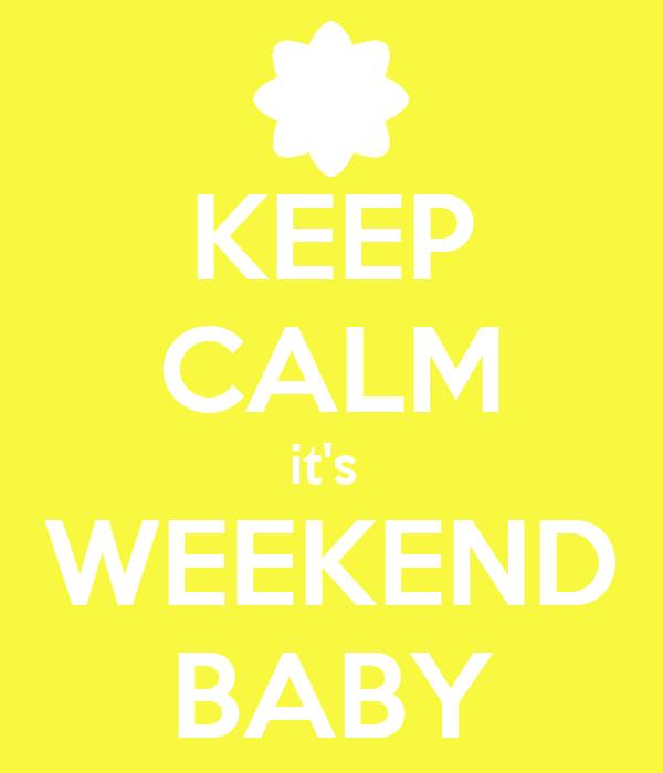 KEEP CALM it's  WEEKEND BABY