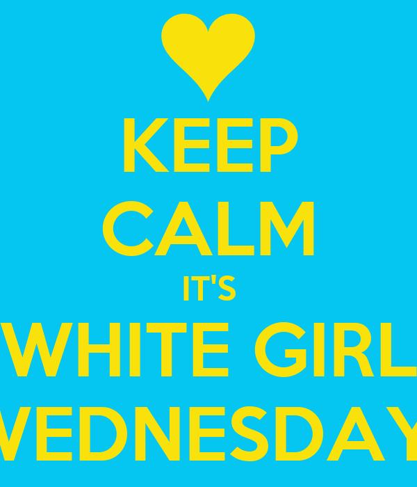KEEP CALM IT'S WHITE GIRL WEDNESDAY