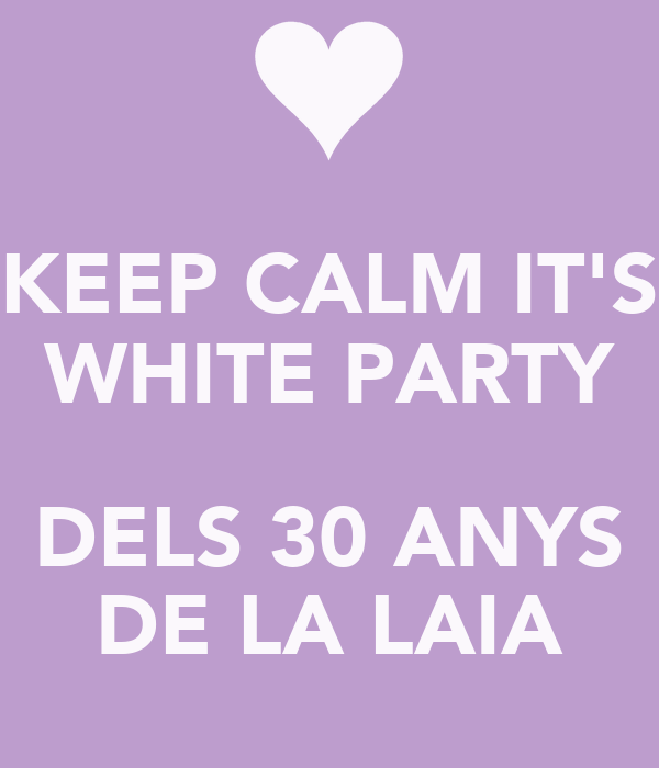 KEEP CALM IT'S WHITE PARTY  DELS 30 ANYS DE LA LAIA