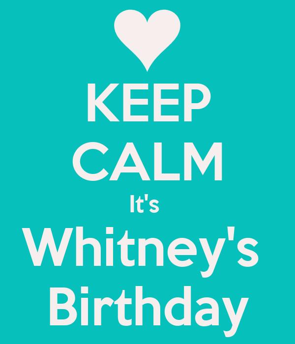 KEEP CALM It's  Whitney's  Birthday