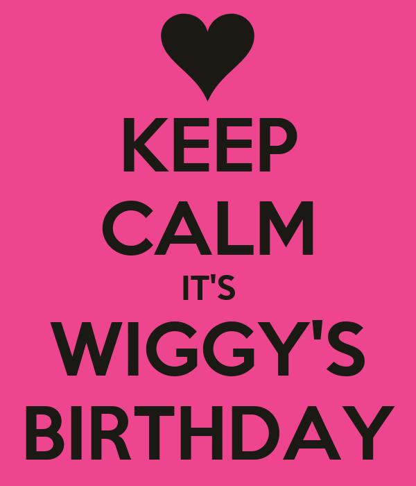 KEEP CALM IT'S WIGGY'S BIRTHDAY