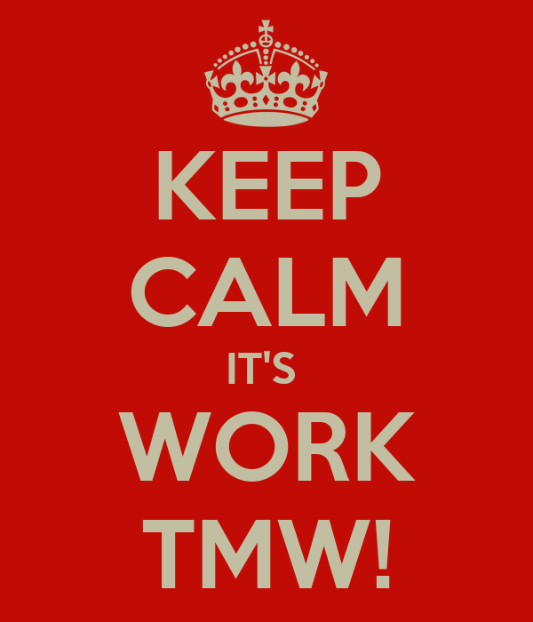 KEEP CALM IT'S  WORK TMW!