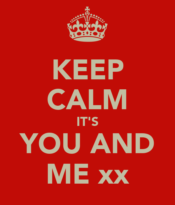 KEEP CALM IT'S YOU AND ME xx
