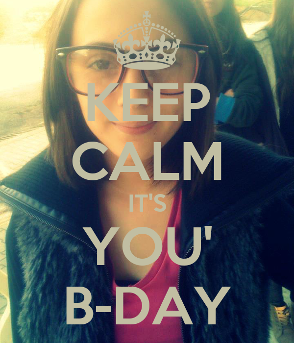 KEEP CALM IT'S YOU' B-DAY