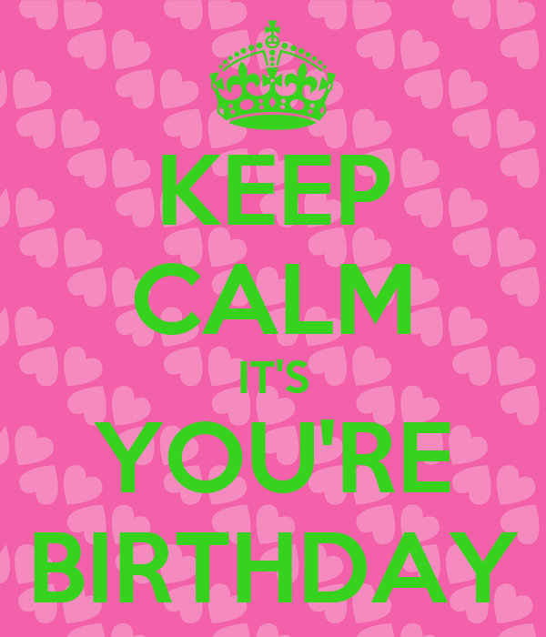 KEEP CALM IT'S YOU'RE BIRTHDAY
