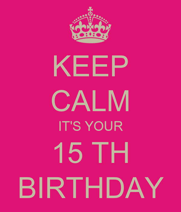 KEEP CALM IT'S YOUR 15 TH BIRTHDAY