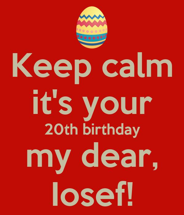 Keep calm it's your 20th birthday my dear, Iosef!