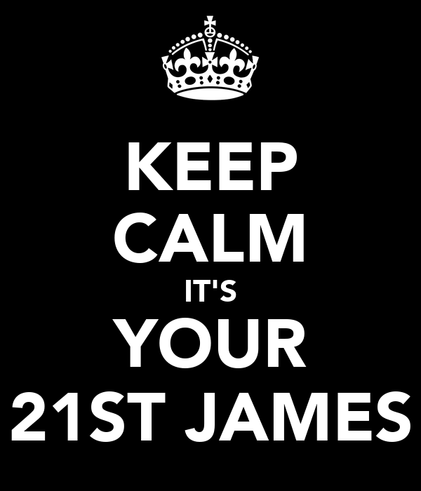 KEEP CALM IT'S YOUR 21ST JAMES