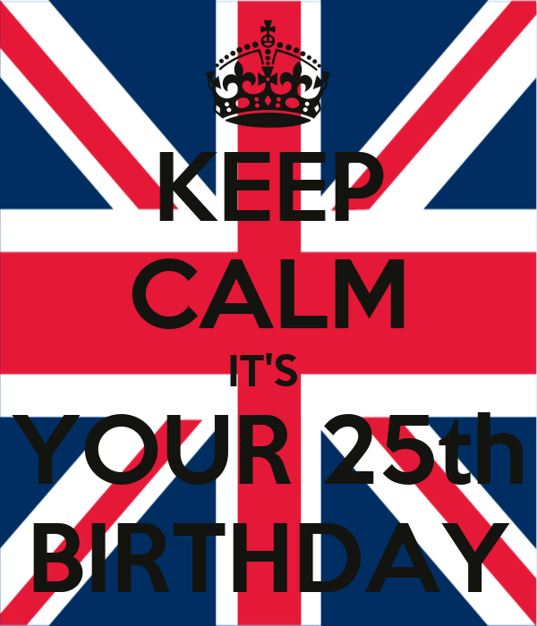 KEEP CALM IT'S  YOUR 25th BIRTHDAY