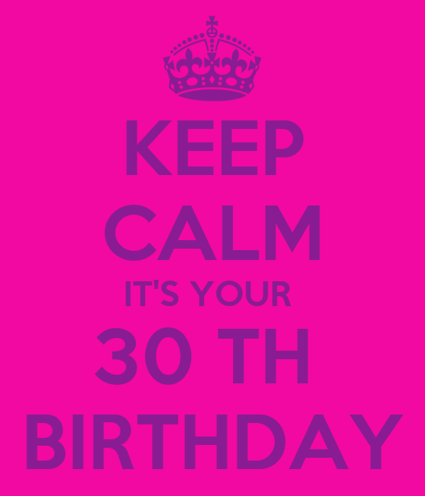 KEEP CALM IT'S YOUR  30 TH  BIRTHDAY
