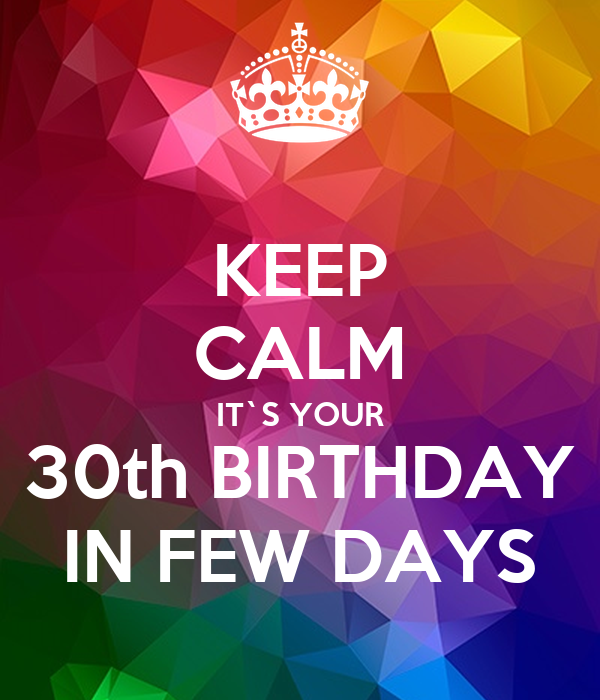 KEEP CALM IT`S YOUR 30th BIRTHDAY IN FEW DAYS