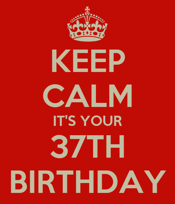 KEEP CALM IT'S YOUR 37TH BIRTHDAY