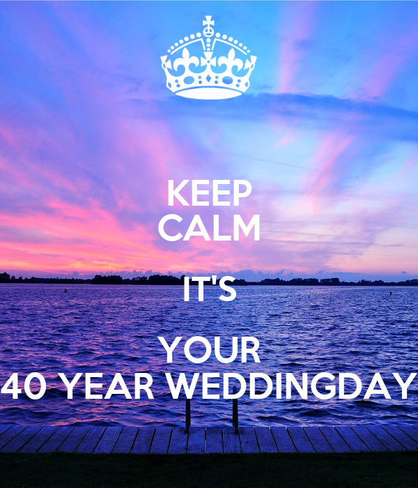 KEEP CALM IT'S YOUR 40 YEAR WEDDINGDAY