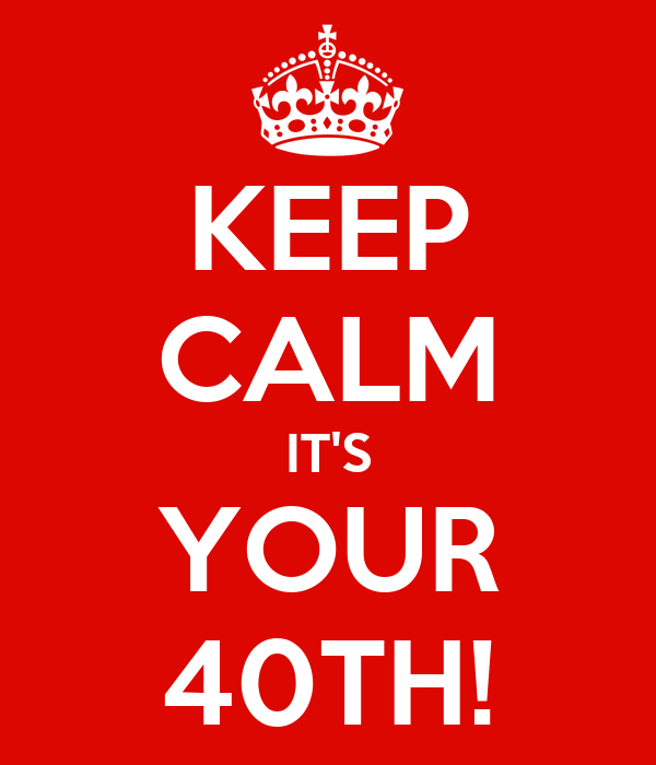 KEEP CALM IT'S YOUR 40TH!