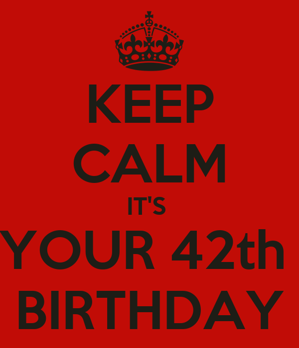 KEEP CALM IT'S  YOUR 42th  BIRTHDAY
