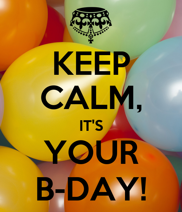 KEEP CALM, IT'S YOUR B-DAY!