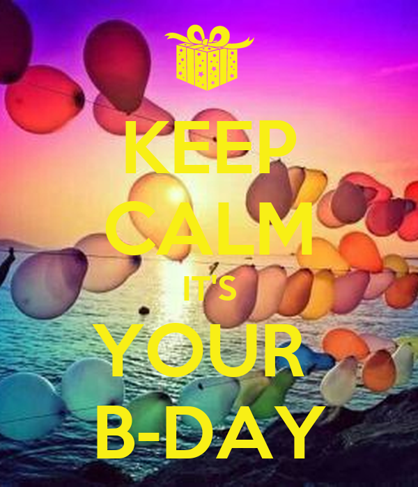 KEEP CALM IT'S YOUR  B-DAY