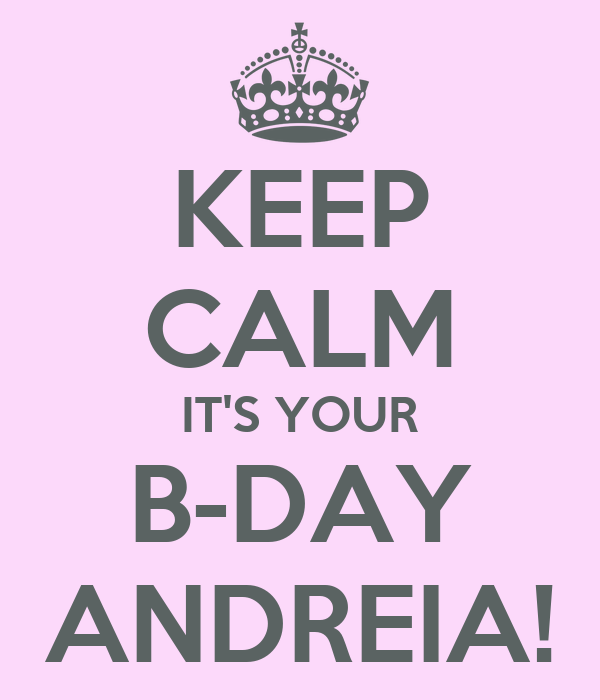 KEEP CALM IT'S YOUR B-DAY ANDREIA!