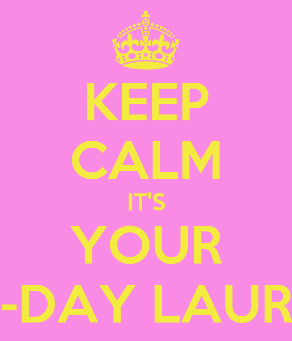 KEEP CALM IT'S YOUR B-DAY LAURE