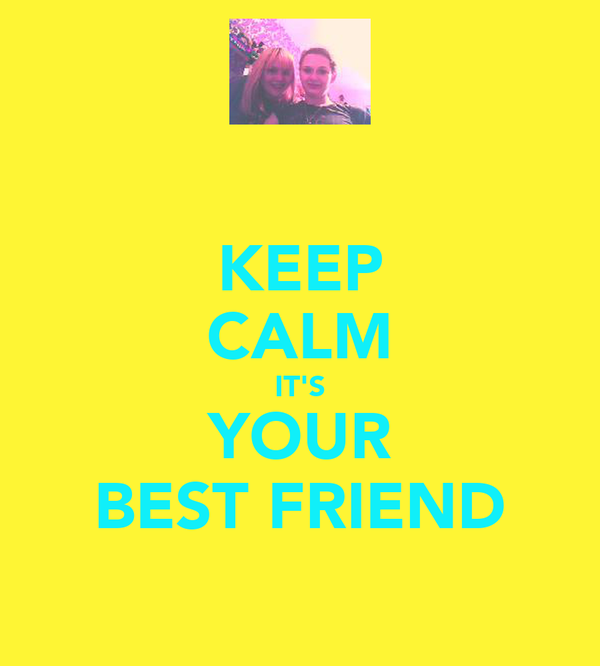 KEEP CALM IT'S YOUR BEST FRIEND