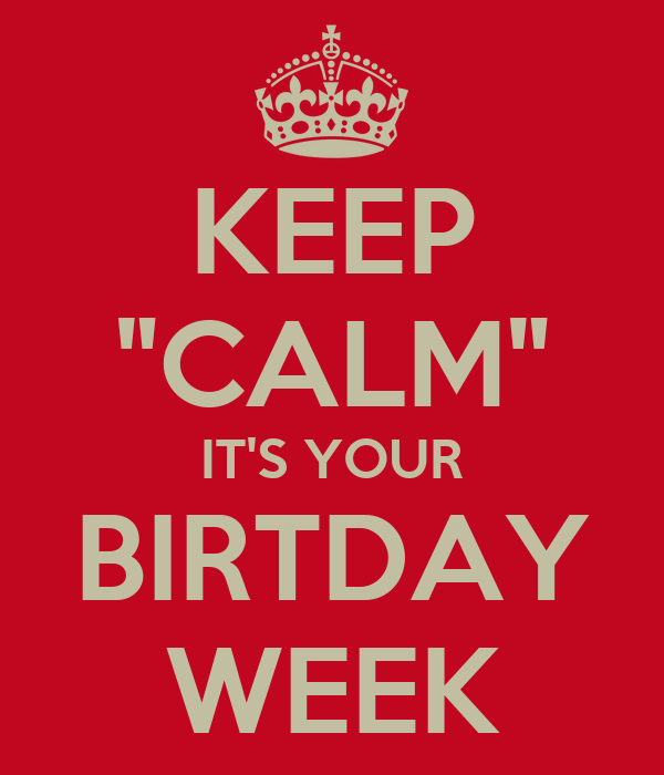 """KEEP """"CALM"""" IT'S YOUR BIRTDAY WEEK"""