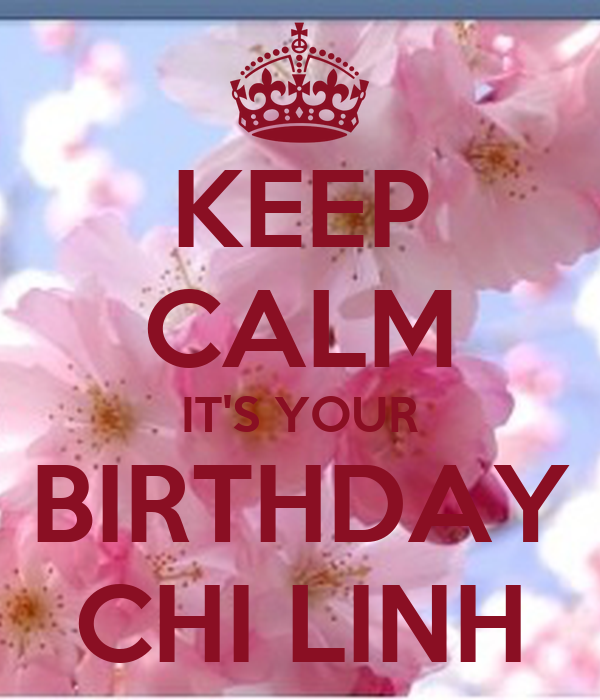 KEEP CALM IT'S YOUR BIRTHDAY CHI LINH