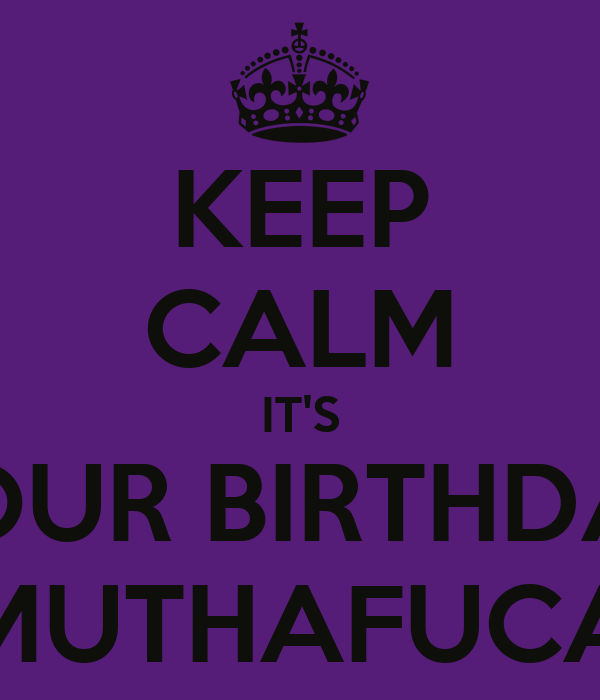 KEEP CALM IT'S YOUR BIRTHDAY MUTHAFUCA