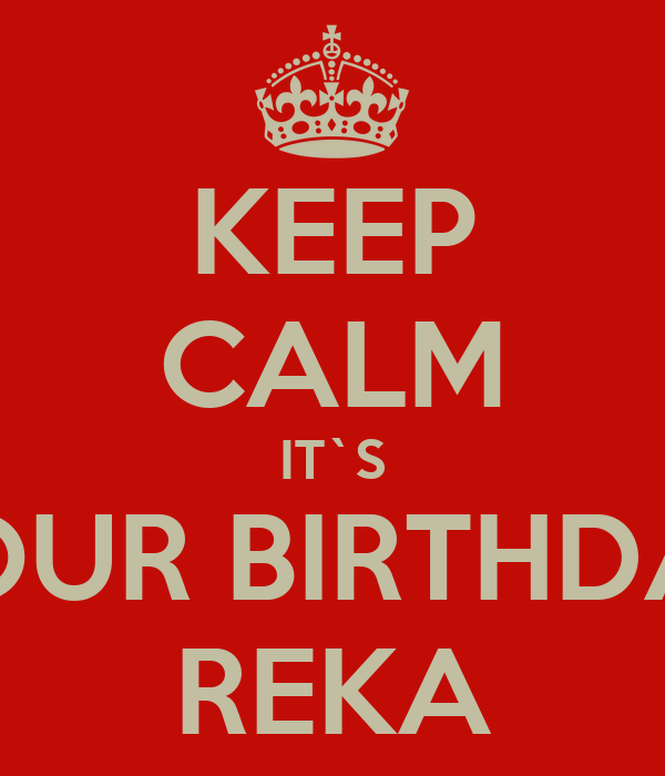 KEEP CALM IT`S YOUR BIRTHDAY REKA