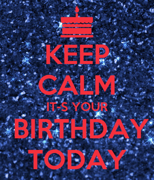 KEEP CALM IT-S YOUR  BIRTHDAY TODAY